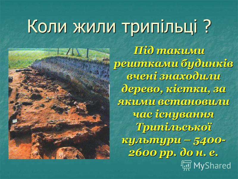 Коли жили трипільці ? Під такими рештками будинків вчені знаходили дерево, кістки, за якими встановили час існування Трипільської культури – 5400- 2600 рр. до н. е.