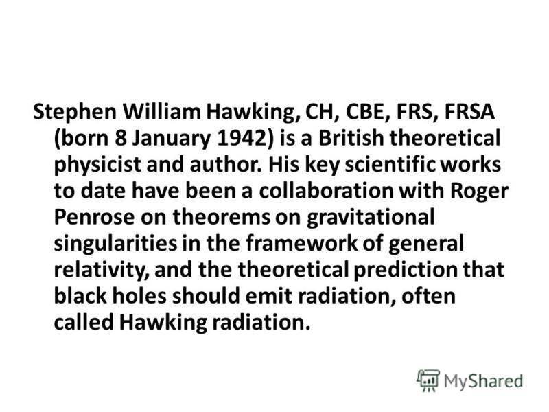 Stephen William Hawking, CH, CBE, FRS, FRSA (born 8 January 1942) is a British theoretical physicist and author. His key scientific works to date have been a collaboration with Roger Penrose on theorems on gravitational singularities in the framework