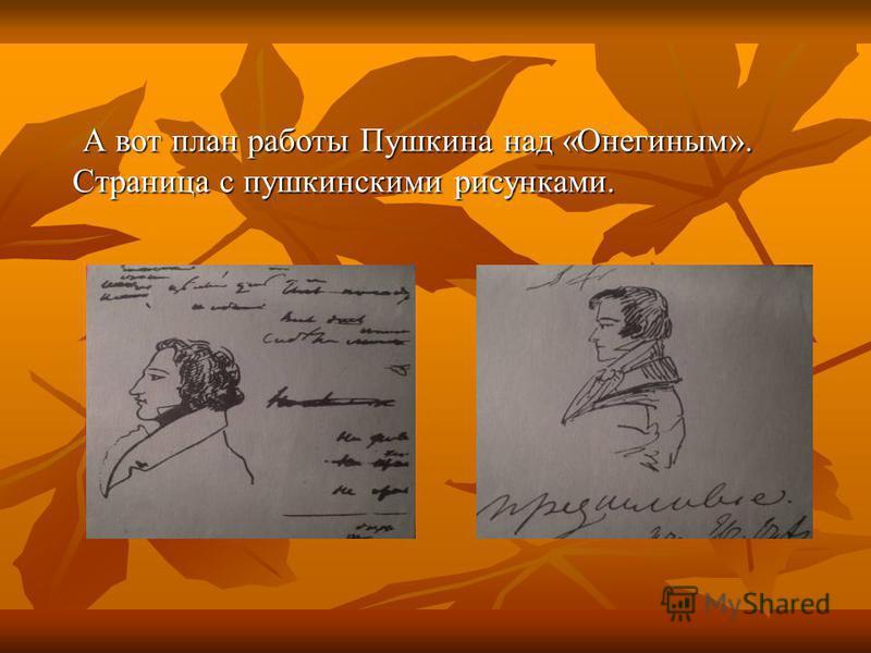 А вот план работы Пушкина над «Онегиным». Страница с пушкинскими рисунками. А вот план работы Пушкина над «Онегиным». Страница с пушкинскими рисунками.