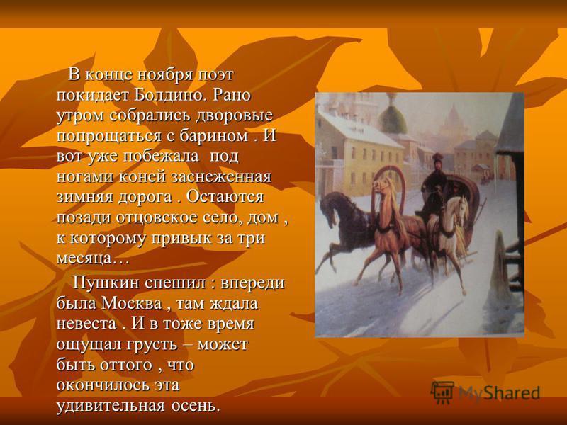 В конце ноября поэт покидает Болдино. Рано утром собрались дворовые попрощаться с барином. И вот уже побежала под ногами коней заснеженная зимняя дорога. Остаются позади отцовское село, дом, к которому привык за три месяца… В конце ноября поэт покида