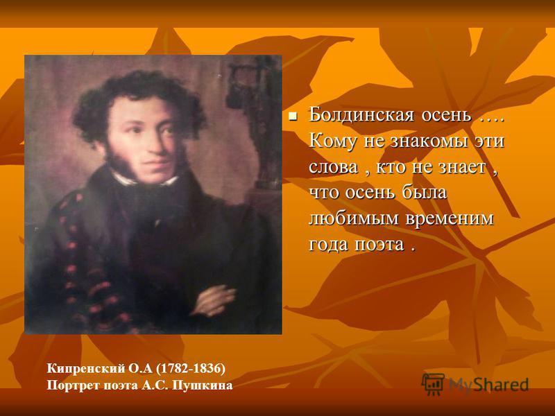Болдинская осень …. Кому не знакомы эти слова, кто не знает, что осень была любимым временим года поэта. Болдинская осень …. Кому не знакомы эти слова, кто не знает, что осень была любимым временим года поэта. Кипренский О.А (1782-1836) Портрет поэта