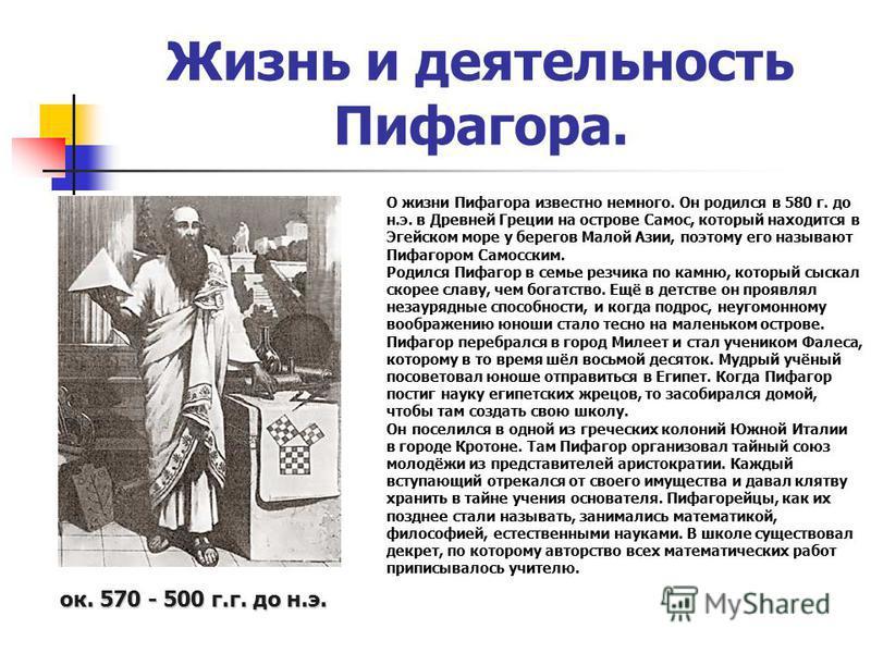 Жизнь и деятельность Пифагора. О жизни Пифагора известно немного. Он родился в 580 г. до н.э. в Древней Греции на острове Самос, который находится в Эгейском море у берегов Малой Азии, поэтому его называют Пифагором Самосским. Родился Пифагор в семье