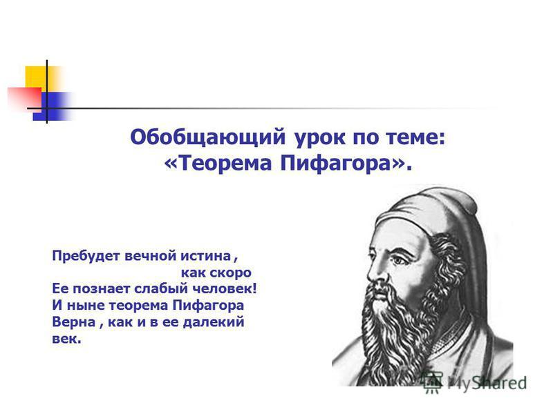 Обобщающий урок по теме: «Теорема Пифагора». Пребудет вечной истина, как скоро Ее познает слабый человек! И ныне теорема Пифагора Верна, как и в ее далекий век.