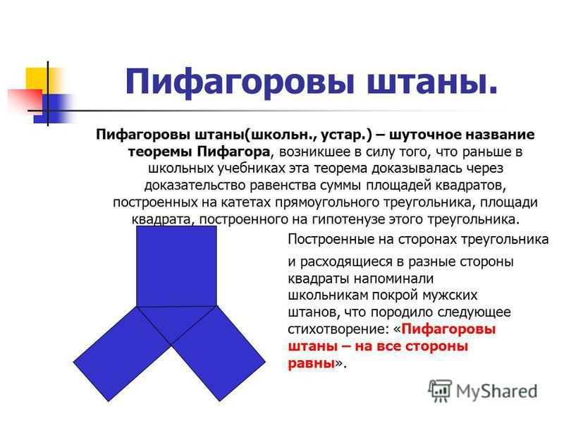 Пифагоровы штаны. Пифагоровы штаны(школьн., устар.) – шуточное название теоремы Пифагора, возникшее в силу того, что раньше в школьных учебниках эта теорема доказывалась через доказательство равенства суммы площадей квадратов, построенных на катетах
