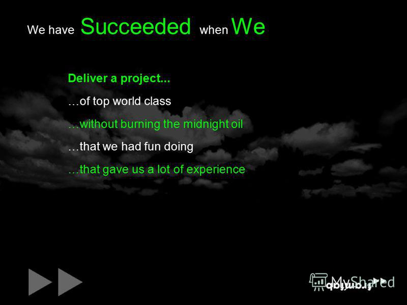 We have Succeeded when We Deliver a project... …of top world class …without burning the midnight oil …that we had fun doing …that gave us a lot of experience
