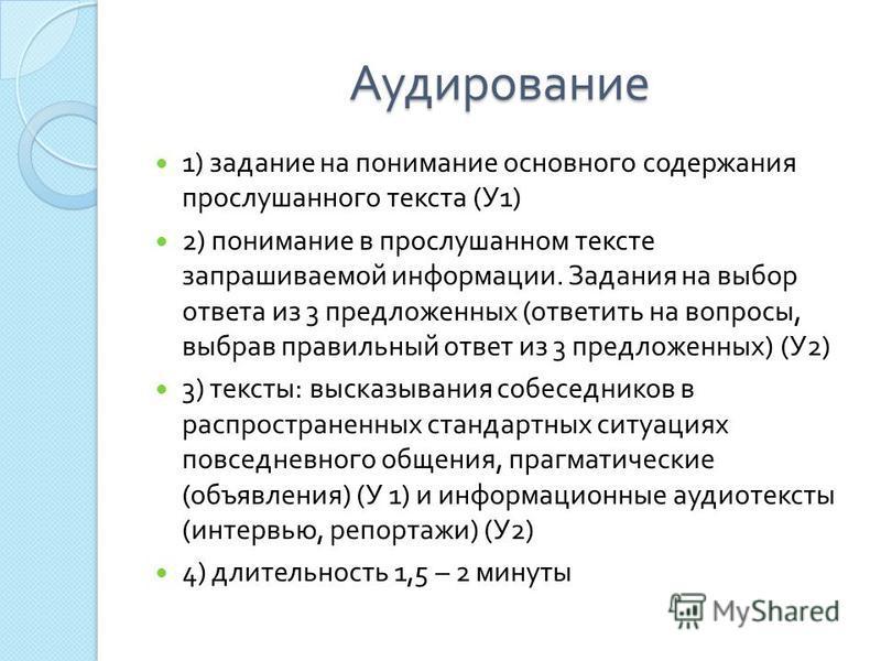Аудирование 1) задание на понимание основного содержания прослушанного текста ( У 1) 2) понимание в прослушанном тексте запрашиваемой информации. Задания на выбор ответа из 3 предложенных ( ответить на вопросы, выбрав правильный ответ из 3 предложенн