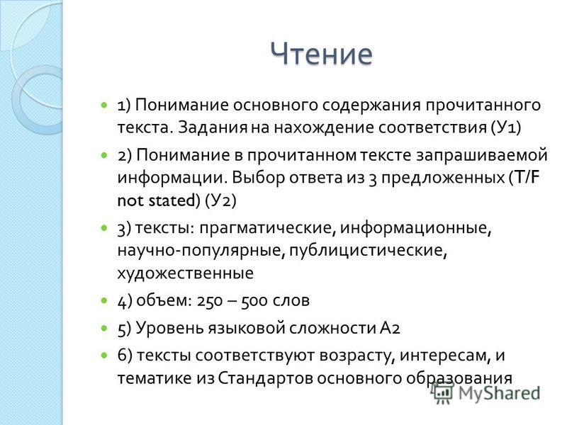 Чтение 1) Понимание основного содержания прочитанного текста. Задания на нахождение соответствия ( У 1) 2) Понимание в прочитанном тексте запрашиваемой информации. Выбор ответа из 3 предложенных (T/F not stated) ( У 2) 3) тексты : прагматические, инф