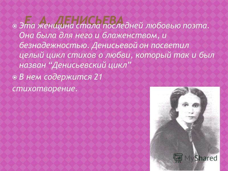 Эта женщина стала последней любовью поэта. Она была для него и блаженством, и безнадежностью. Денисьевой он посветил целый цикл стихов о любви, который так и был назван Денисьевский цикл В нем содержится 21 стихотворение.