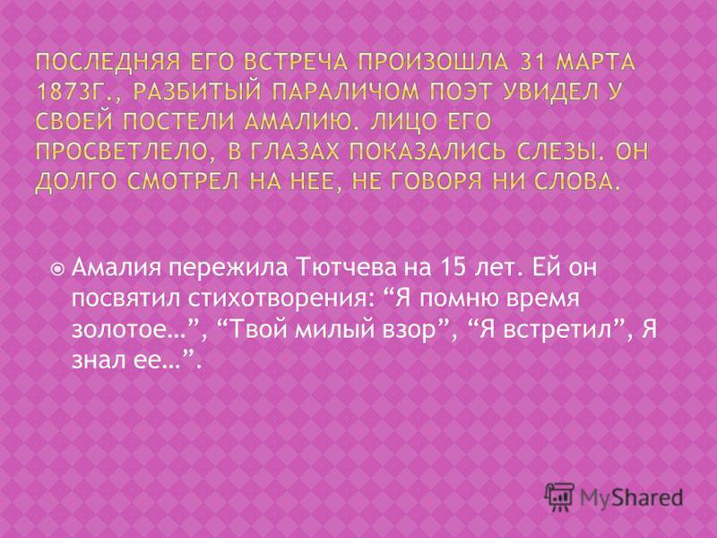 Амалия пережила Тютчева на 15 лет. Ей он посвятил стихотворения: Я помню время золотое…, Твой милый взор, Я встретил, Я знал ее….