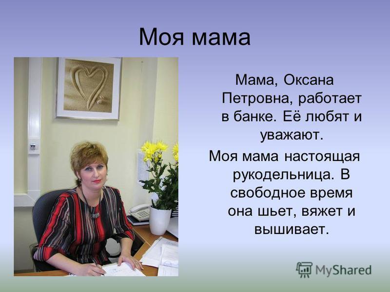 Моя мама Мама, Оксана Петровна, работает в банке. Её любят и уважают. Моя мама настоящая рукодельница. В свободное время она шьет, вяжет и вышивает.