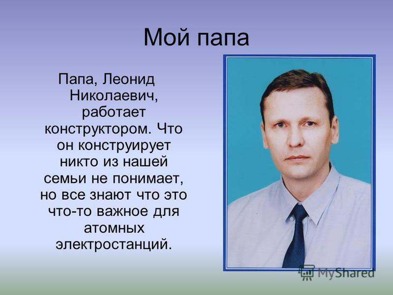 Мой папа Папа, Леонид Николаевич, работает конструктором. Что он конструирует никто из нашей семьи не понимает, но все знают что это что-то важное для атомных электростанций.