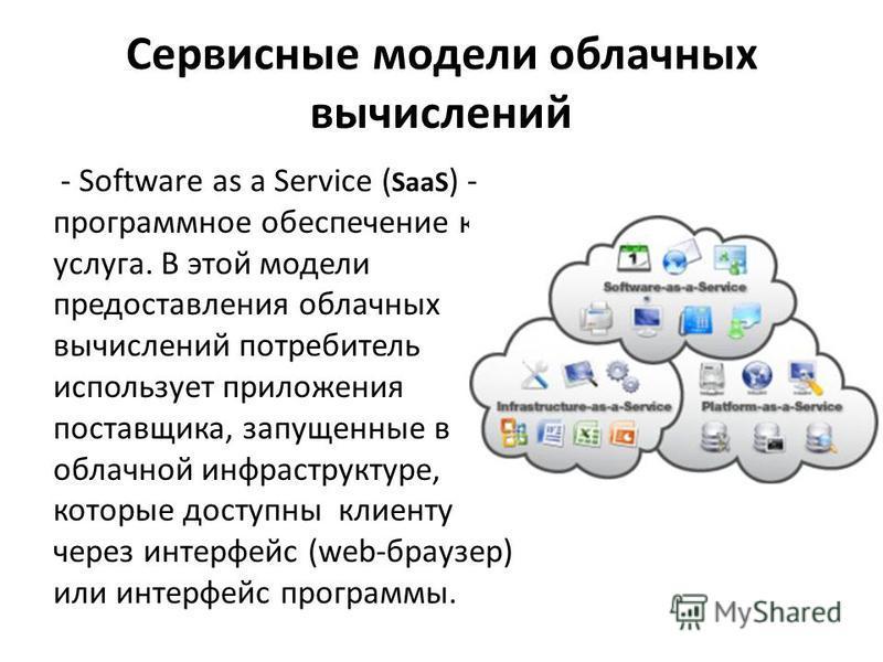 Сервисные модели облачных вычислений - Software as a Service ( SaaS ) - программное обеспечение как услуга. В этой модели предоставления облачных вычислений потребитель использует приложения поставщика, запущенные в облачной инфраструктуре, которые д