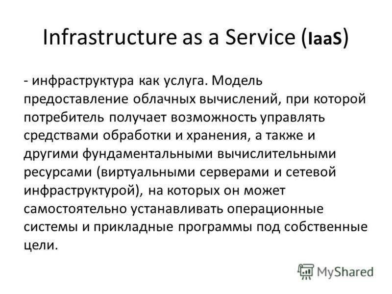 Infrastructure as a Service ( IaaS ) - инфраструктура как услуга. Модель предоставление облачных вычислений, при которой потребитель получает возможность управлять средствами обработки и хранения, а также и другими фундаментальными вычислительными ре