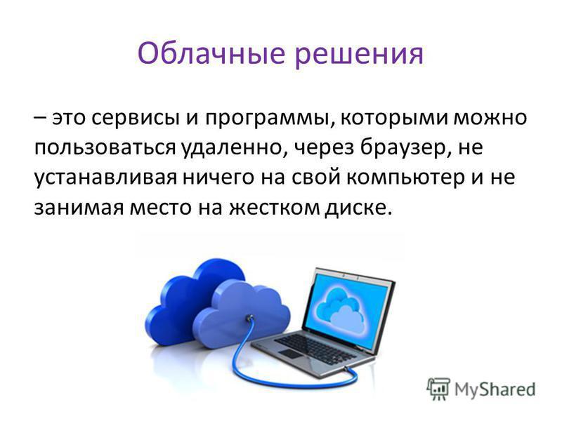 Облачные решения – это сервисы и программы, которыми можно пользоваться удаленно, через браузер, не устанавливая ничего на свой компьютер и не занимая место на жестком диске.