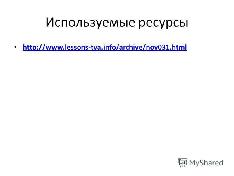 Используемые ресурсы http://www.lessons-tva.info/archive/nov031.html