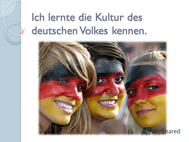 Ich lernte die Kultur des deutschen Volkes kennen.