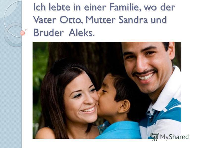 Ich lebte in einer Familie, wo der Vater Otto, Mutter Sandra und Bruder Aleks.