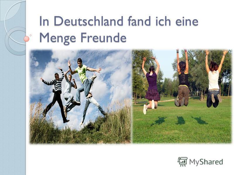 In Deutschland fand ich eine Menge Freunde