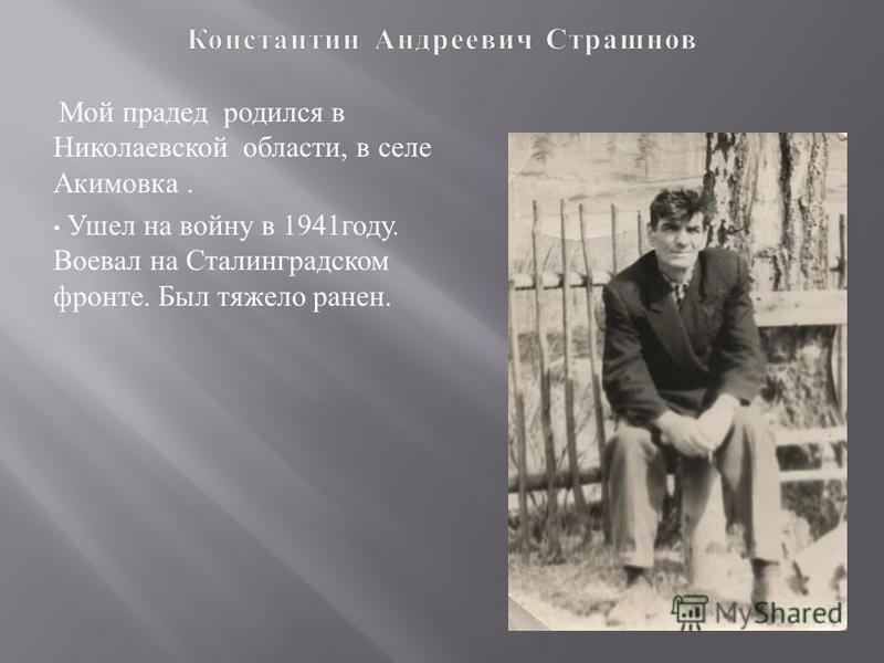 Мой прадед родился в Николаевской области, в селе Акимовка. Ушел на войну в 1941 году. Воевал на Сталинградском фронте. Был тяжело ранен.