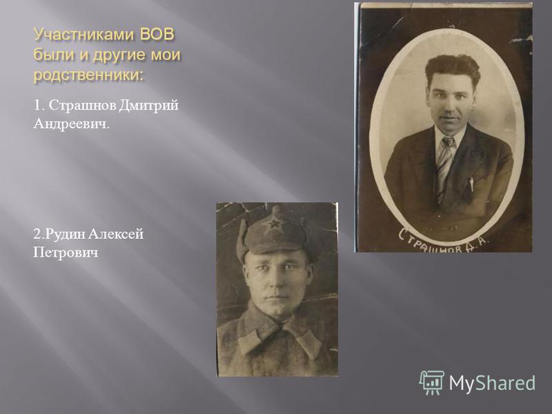 Участниками ВОВ были и другие мои родственники : 1. Страшнов Дмитрий Андреевич. 2. Рудин Алексей Петрович