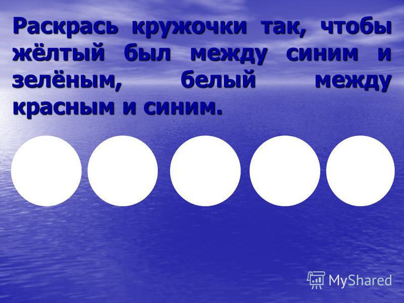 Раскрась кружочки так, чтобы жёлтый был между синим и зелёным, белый между красным и синим.