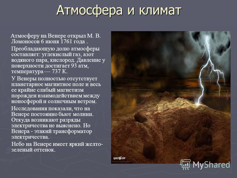 Атмосфера и климат Атмосферу на Венере открыл М. В. Ломоносов 6 июня 1761 года. Преобладающую долю атмосферы составляет: углекислый газ, азот водяного пара, кислород. Давление у поверхности достигает 93 атм, температура 737 К. У Венеры полностью отсу