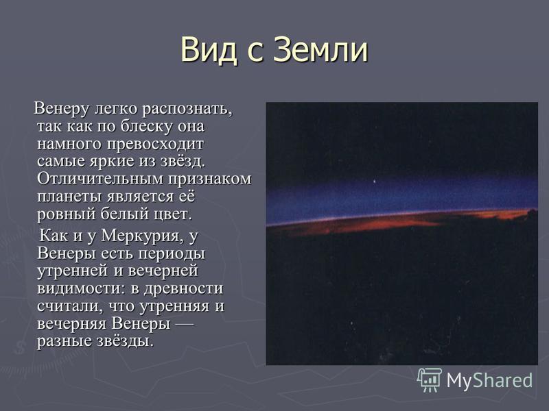 Вид с Земли Венеру легко распознать, так как по блеску она намного превосходит самые яркие из звёзд. Отличительным признаком планеты является её ровный белый цвет. Венеру легко распознать, так как по блеску она намного превосходит самые яркие из звёз