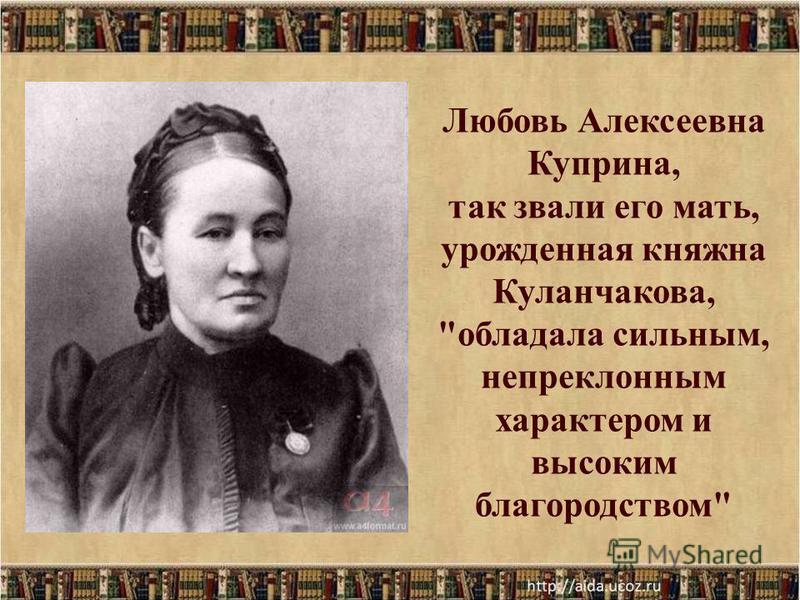 Любовь Алексеевна Куприна, так звали его мать, урожденная княжна Куланчакова, обладала сильным, непреклонным характером и высоким благородством
