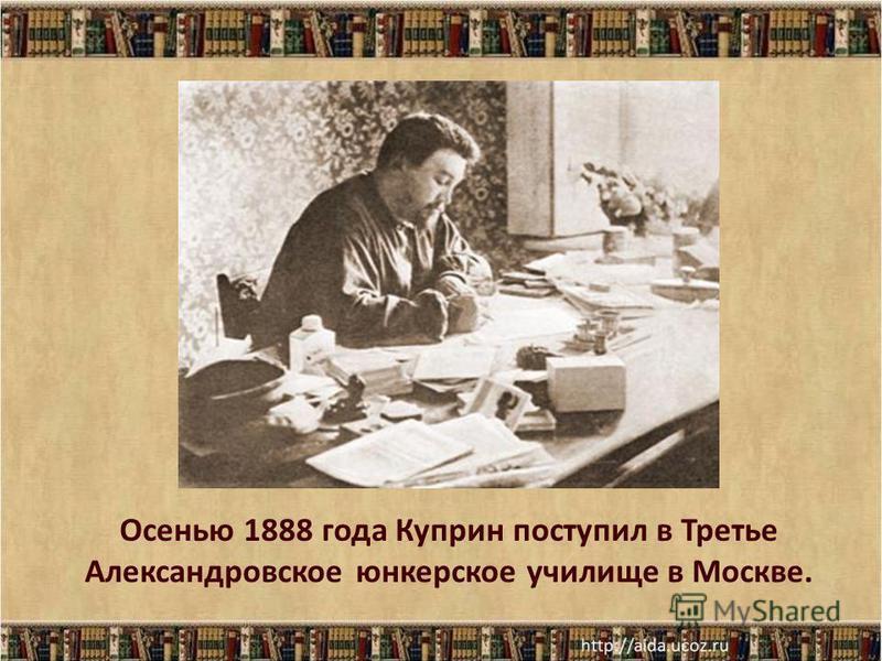 Осенью 1888 года Куприн поступил в Третье Александровское юнкерское училище в Москве.
