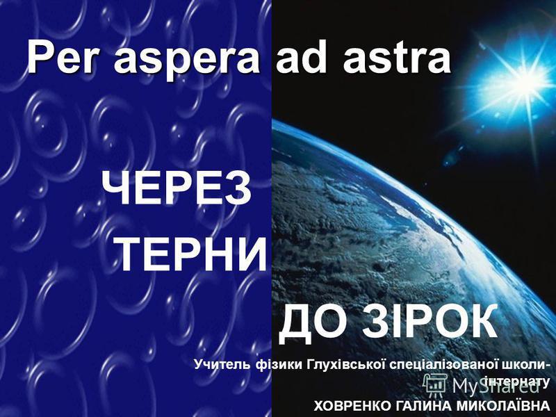 ЧЕРЕЗ ТЕРНИ ДО ЗІРОК Per aspera ad astra Учитель фізики Глухівської спеціалізованої школи- інтернату ХОВРЕНКО ГАЛИНА МИКОЛАЇВНА