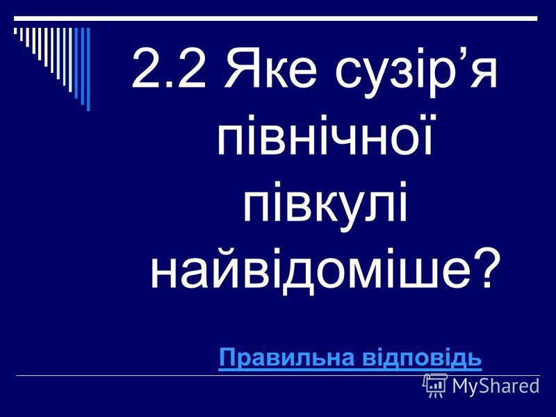 2.2 Яке сузіря північної півкулі найвідоміше? Правильна відповідь