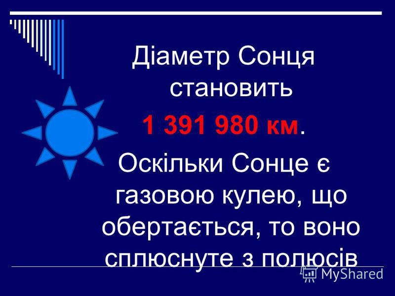 Діаметр Сонця становить 1 391 980 км. Оскільки Сонце є газовою кулею, що обертається, то воно сплюснуте з полюсів