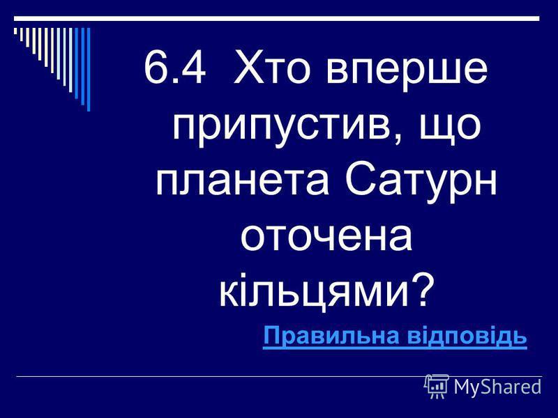6.4 Хто вперше припустив, що планета Сатурн оточена кільцями? Правильна відповідь