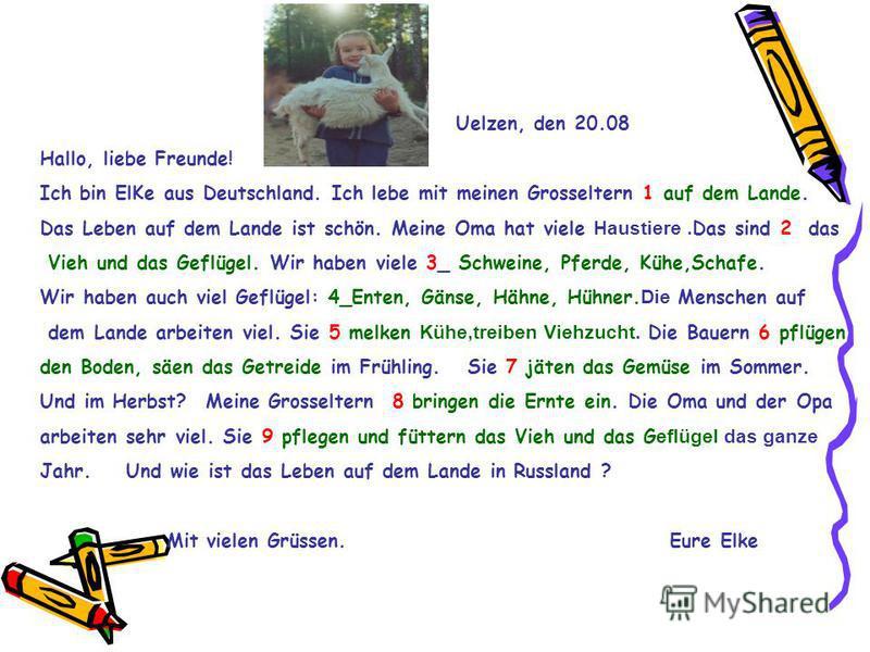 Uelzen, den 20.08 Hallo, liebe Freunde! Ich bin ElKe aus Deutschland. Ich lebe mit meinen Grosseltern 1 auf dem Lande. Das Leben auf dem Lande ist schön. Meine Oma hat viele Haustiere. Das sind 2 das Vieh und das Geflügel. Wir haben viele 3_ Schweine