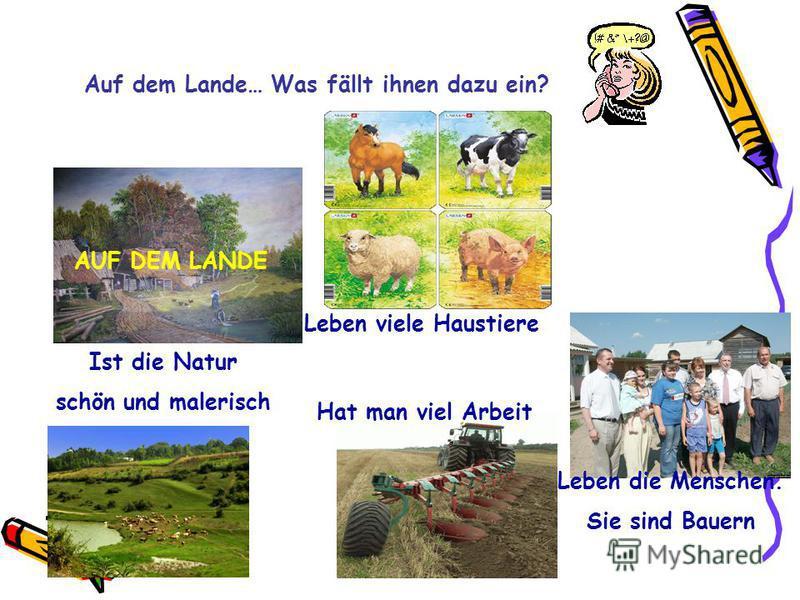 Auf dem Lande… Was fällt ihnen dazu ein? AUF DEM LANDE Ist die Natur schön und malerisch Hat man viel Arbeit Leben viele Haustiere Leben die Menschen. Sie sind Bauern