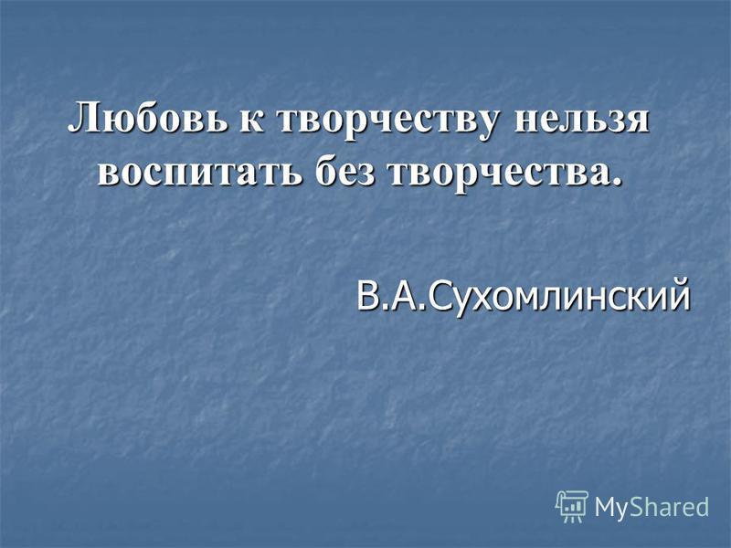 Любовь к творчеству нельзя воспитать без творчества. В.А.Сухомлинский