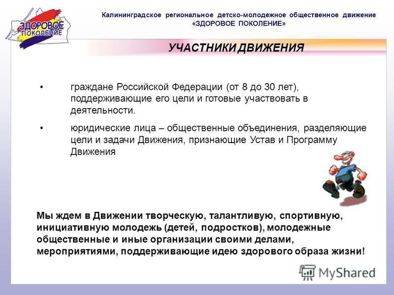 Калининградское региональное детско-молодежное общественное движение «ЗДОРОВОЕ ПОКОЛЕНИЕ» УЧАСТНИКИ ДВИЖЕНИЯ граждане Российской Федерации (от 8 до 30 лет), поддерживающие его цели и готовые участвовать в деятельности. юридические лица – общественные