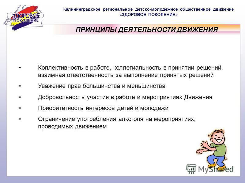 Калининградское региональное детско-молодежное общественное движение «ЗДОРОВОЕ ПОКОЛЕНИЕ» ПРИНЦИПЫ ДЕЯТЕЛЬНОСТИ ДВИЖЕНИЯ Коллективность в работе, коллегиальность в принятии решений, взаимная ответственность за выполнение принятых решений Уважение пра