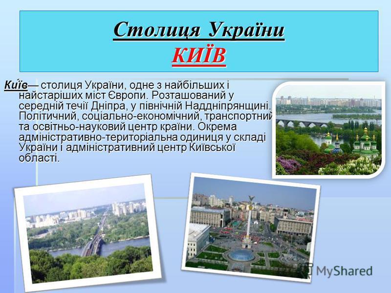 Столиця України КИЇВ Ки́їв столиця України, одне з найбільших і найстаріших міст Європи. Розташований у середній течії Дніпра, у північній Наддніпрянщині. Політичний, соціально-економічний, транспортний та освітньо-науковий центр країни. Окрема адмін