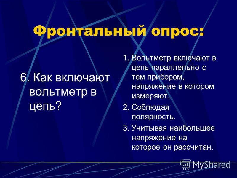 Фронтальный опрос: 6. Как включают вольтметр в цепь? 1. Вольтметр включают в цепь параллельно с тем прибором, напряжение в котором измеряют. 2. Соблюдая полярность. 3. Учитывая наибольшее напряжение на которое он рассчитан.