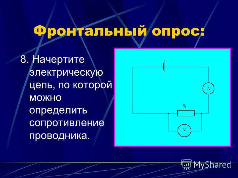 Фронтальный опрос: 8. Начертите электрическую цепь, по которой можно определить сопротивление проводника.