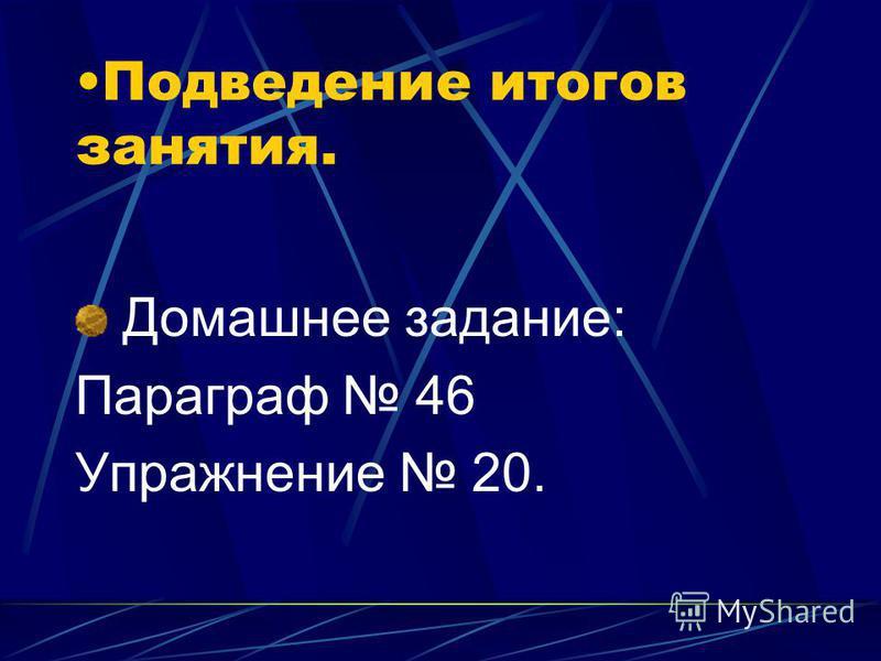 Подведение итогов занятия. Домашнее задание: Параграф 46 Упражнение 20.