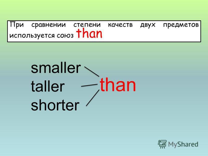 smaller taller shorter than При сравнении степени качеств двух предметов используется союз than