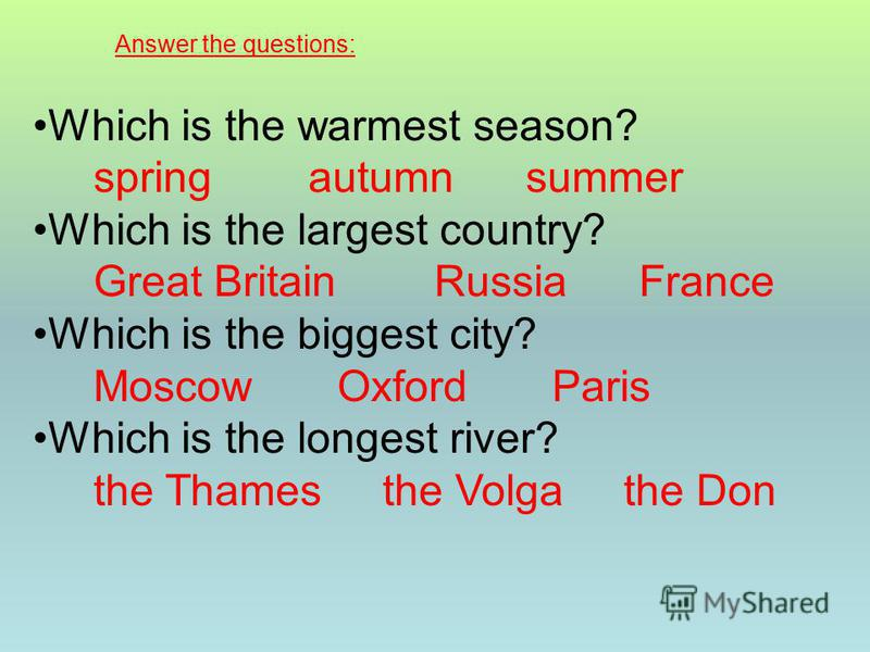 Answer the questions: Which is the warmest season? spring autumn summer Which is the largest country? Great Britain Russia France Which is the biggest city? Moscow Oxford Paris Which is the longest river? the Thames the Volga the Don