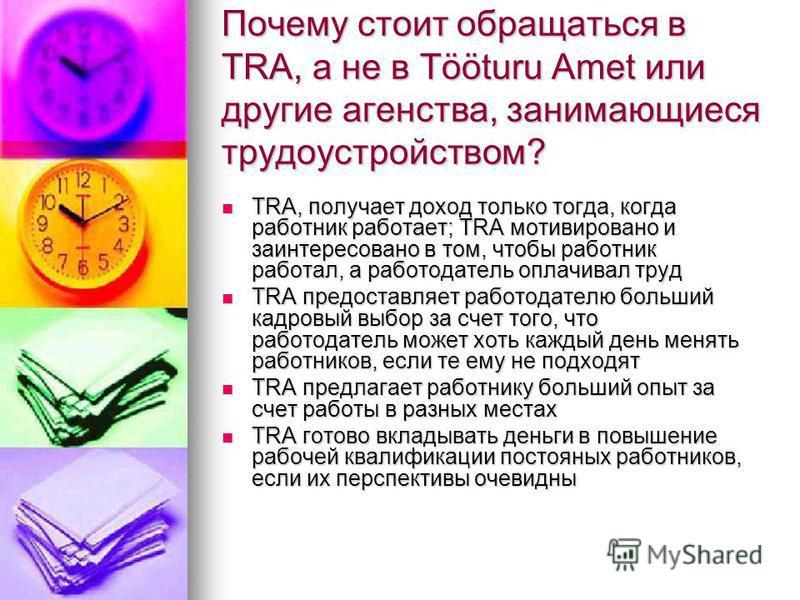 Почему стоит обращаться в TRA, а не в Tööturu Amet или другие агентства, занимающиеся трудоустройством? TRA, получает доход только тогда, когда работник работает; TRA мотивировано и заинтересовано в том, чтобы работник работал, а работодатель оплачив