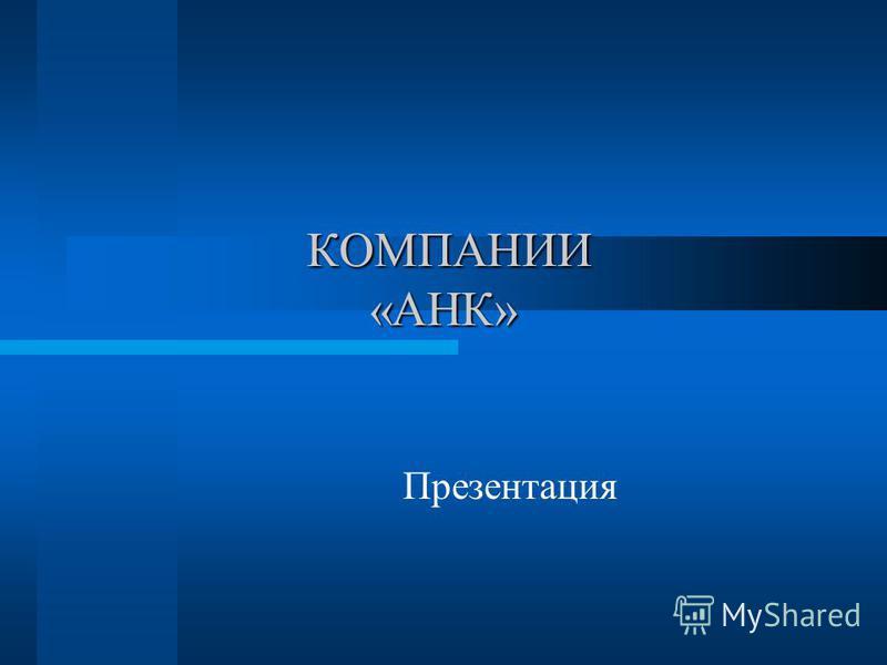 КОМПАНИИ «АНК» КОМПАНИИ «АНК» Презентация
