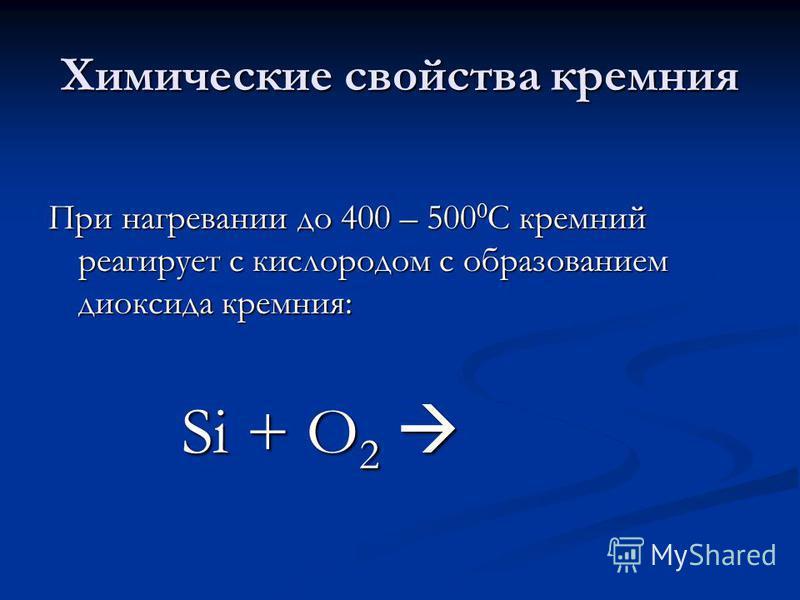Химические свойства кремния При нагревании до 400 – 500 0 С кремний реагирует с кислородом с образованием диоксида кремния: Si + O 2 Si + O 2
