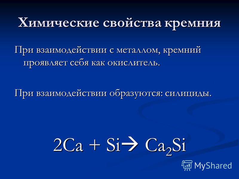 Химические свойства кремния При взаимодействии с металлом, кремний проявляет себя как окислитель. При взаимодействии образуются: силициды. 2Са + Si Ca 2 Si