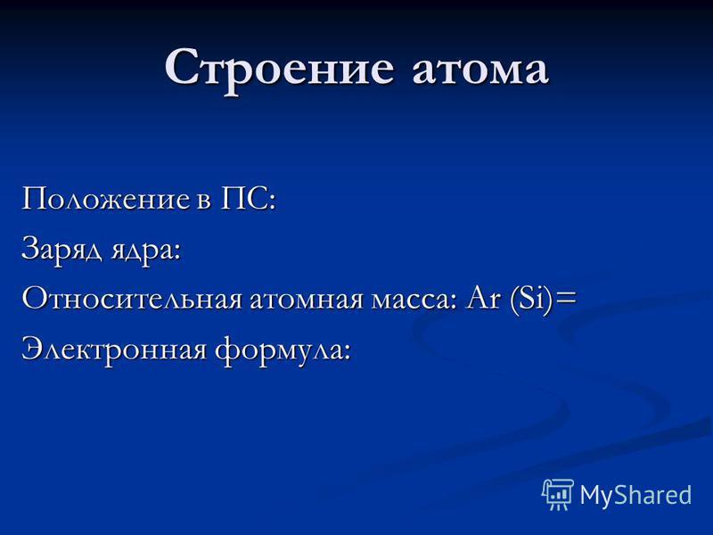 Строение атома Положение в ПС: Заряд ядра: Относительная атомная масса: Ar (Si)= Электронная формула: