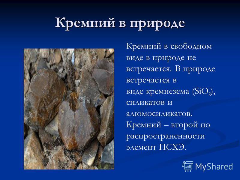 Кремний в природе Кремний в свободном виде в природе не встречается. В природе встречается в виде кремнезема (SiO 2 ), силикатов и алюмосиликатов. Кремний – второй по распространенности элемент ПСХЭ.